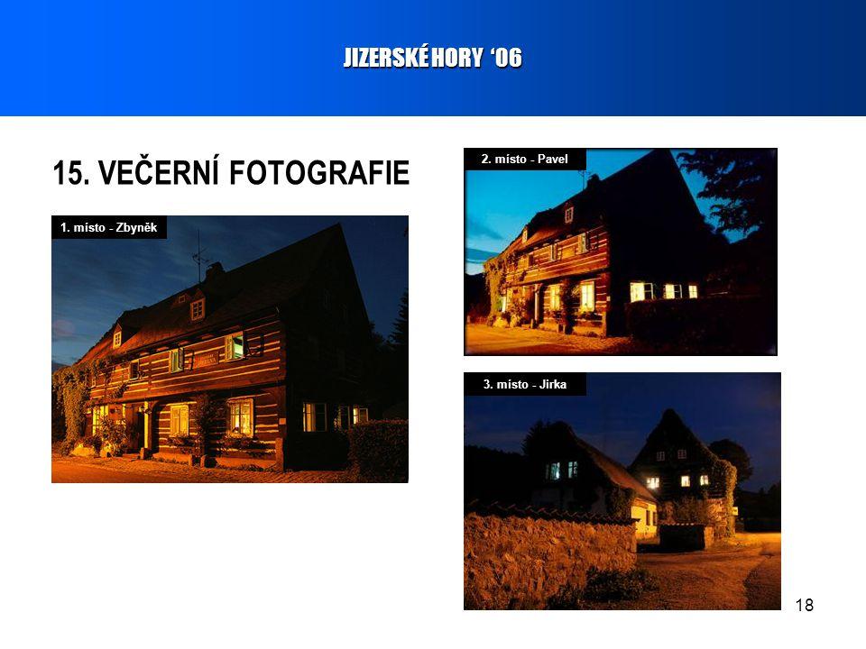 18 15. VEČERNÍ FOTOGRAFIE JIZERSKÉ HORY '06 1. místo - Zbyněk 2. místo - Pavel 3. místo - Jirka
