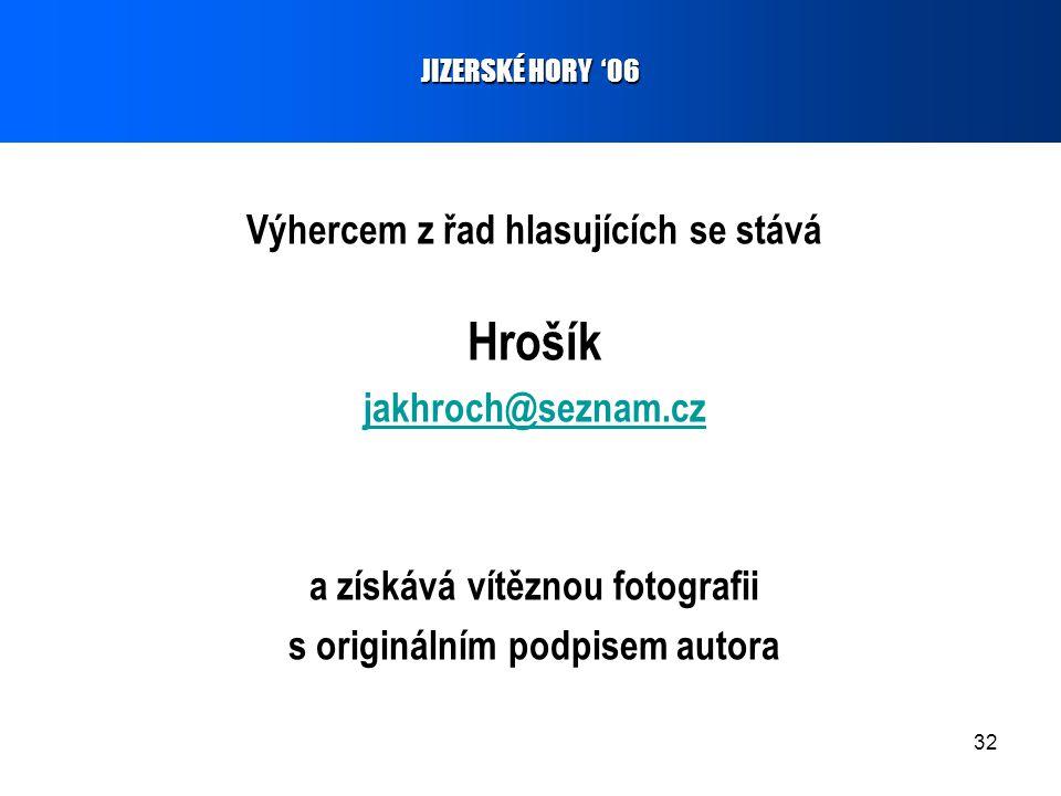 32 Výhercem z řad hlasujících se stává Hrošík jakhroch@seznam.cz a získává vítěznou fotografii s originálním podpisem autora JIZERSKÉ HORY '06