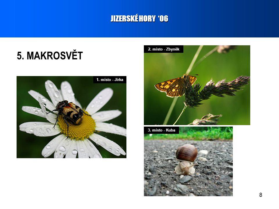 8 5. MAKROSVĚT JIZERSKÉ HORY '06 1. místo - Jirka 2. místo - Zbyněk 3. místo - Kuba