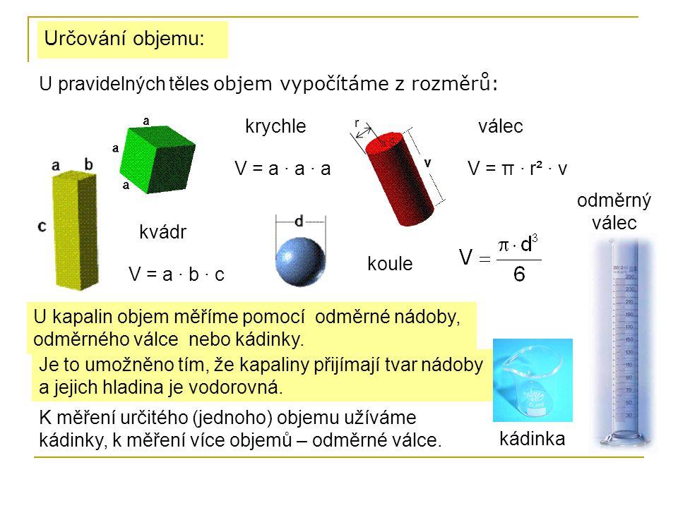 Určování objemu: U pravidelných těles objem vypočítáme z rozměrů: V = a · a · a krychle V = a · b · c kvádr V = π · r² · v válec r koule U kapalin obj