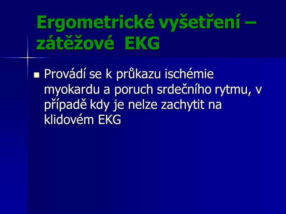 Ergometrické vyšetření – zátěžové EKG Provádí se k průkazu ischémie myokardu a poruch srdečního rytmu, v případě kdy je nelze zachytit na klidovém EKG Provádí se k průkazu ischémie myokardu a poruch srdečního rytmu, v případě kdy je nelze zachytit na klidovém EKG