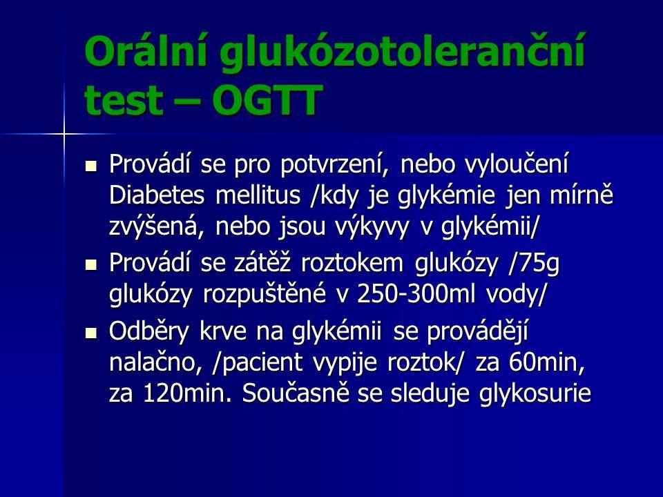 Orální glukózotoleranční test – OGTT Provádí se pro potvrzení, nebo vyloučení Diabetes mellitus /kdy je glykémie jen mírně zvýšená, nebo jsou výkyvy v glykémii/ Provádí se pro potvrzení, nebo vyloučení Diabetes mellitus /kdy je glykémie jen mírně zvýšená, nebo jsou výkyvy v glykémii/ Provádí se zátěž roztokem glukózy /75g glukózy rozpuštěné v 250-300ml vody/ Provádí se zátěž roztokem glukózy /75g glukózy rozpuštěné v 250-300ml vody/ Odběry krve na glykémii se provádějí nalačno, /pacient vypije roztok/ za 60min, za 120min.