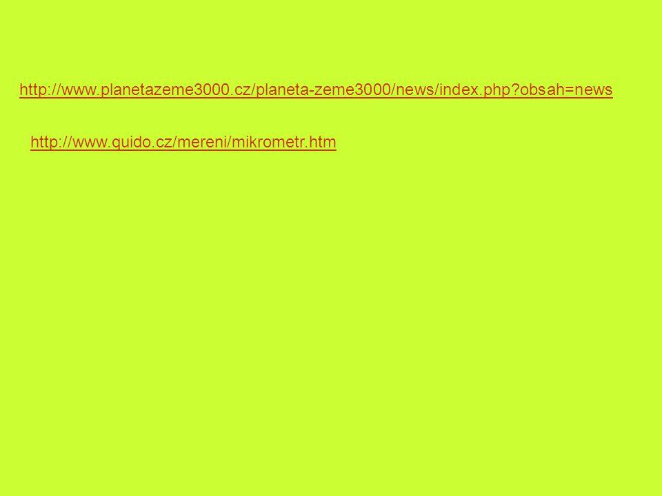 http://www.planetazeme3000.cz/planeta-zeme3000/news/index.php?obsah=news http://www.quido.cz/mereni/mikrometr.htm