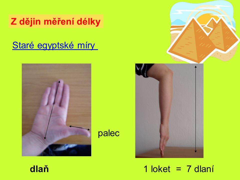 Z dějin měření délky Staré egyptské míry 1 loket = 7 dlaní palec dlaň
