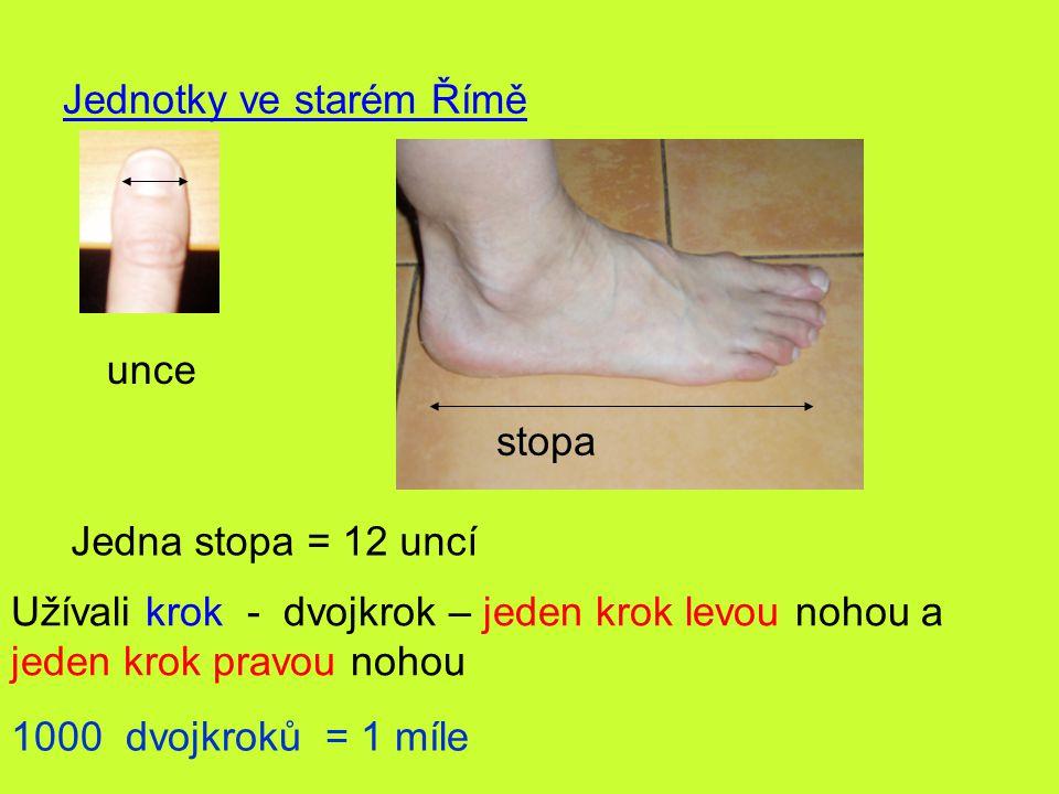 Jednotky ve starém Římě unce stopa Jedna stopa = 12 uncí Užívali krok - dvojkrok – jeden krok levou nohou a jeden krok pravou nohou 1000 dvojkroků = 1