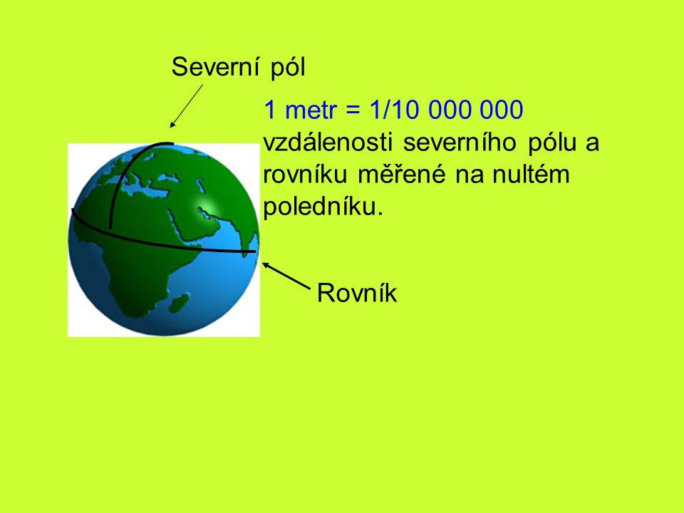 Severní pól Rovník 1 metr = 1/10 000 000 vzdálenosti severního pólu a rovníku měřené na nultém poledníku.