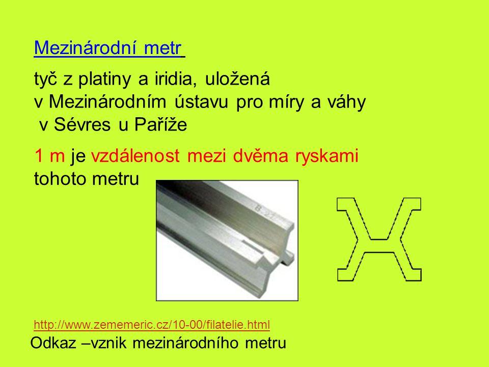 Mezinárodní metr tyč z platiny a iridia, uložená v Mezinárodním ústavu pro míry a váhy v Sévres u Paříže 1 m je vzdálenost mezi dvěma ryskami tohoto m