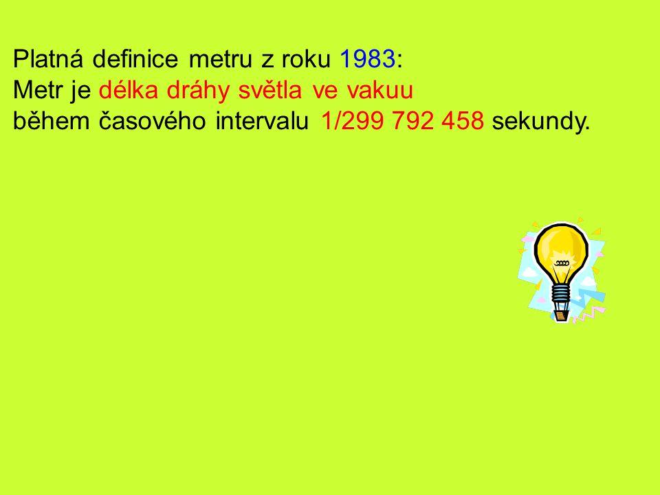 Platná definice metru z roku 1983: Metr je délka dráhy světla ve vakuu během časového intervalu 1/299 792 458 sekundy.