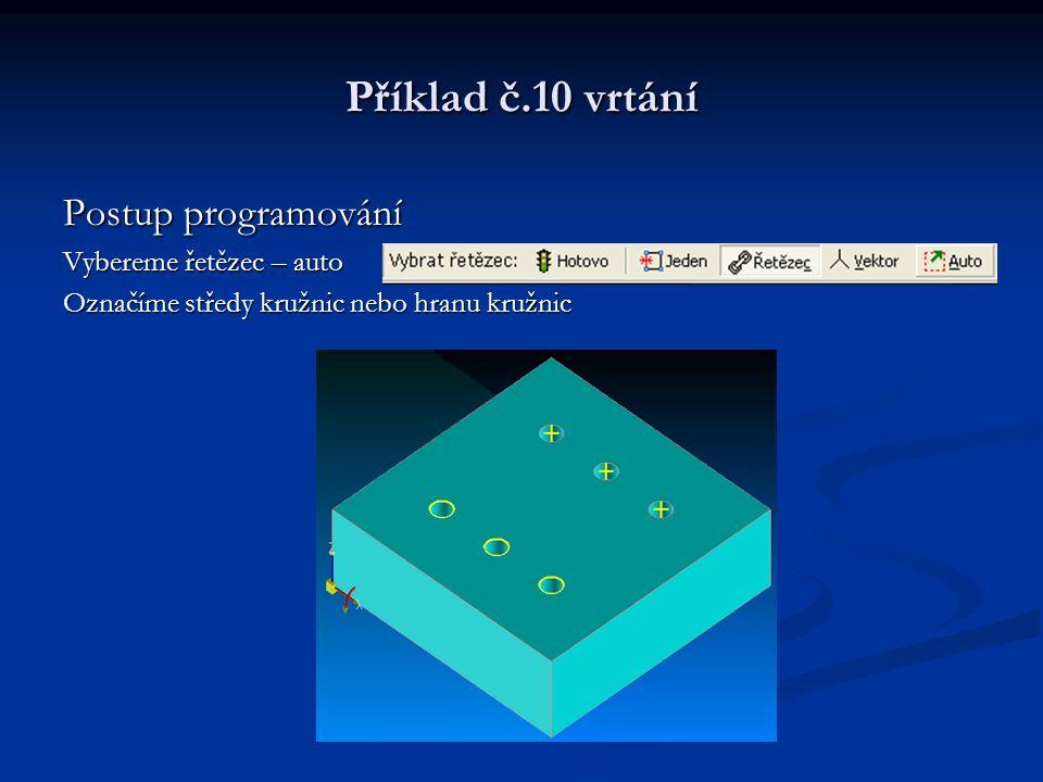 Příklad č.10 vrtání Postup programování Vybereme řetězec – auto Označíme středy kružnic nebo hranu kružnic