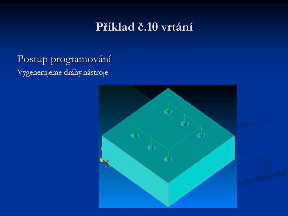 Příklad č.10 vrtání Postup programování Vygenerujeme dráhy nástroje