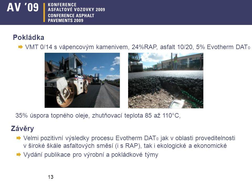 13 Pokládka  VMT 0/14 s vápencovým kamenivem, 24%RAP, asfalt 10/20, 5% Evotherm DAT © 35% úspora topného oleje, zhutňovací teplota 85 až 110°C, Závěry  Velmi pozitivní výsledky procesu Evotherm DAT © jak v oblasti proveditelnosti v široké škále asfaltových směsí (i s RAP), tak i ekologické a ekonomické  Vydání publikace pro výrobní a pokládkové týmy