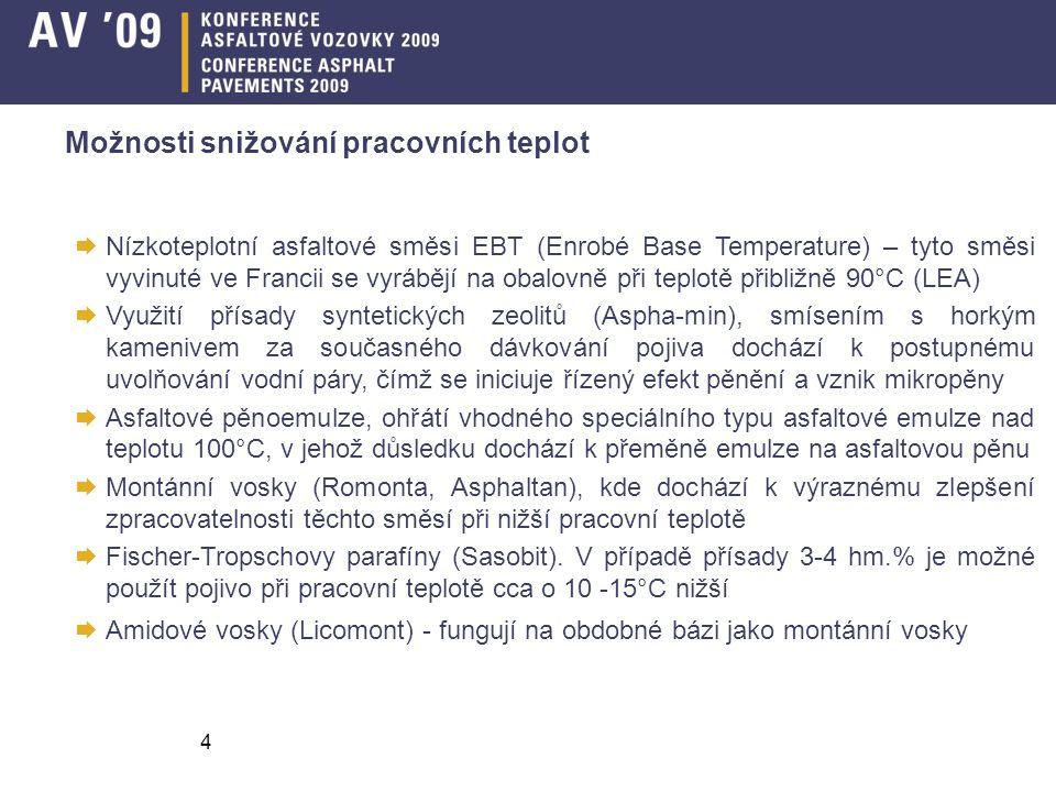 4  Nízkoteplotní asfaltové směsi EBT (Enrobé Base Temperature) – tyto směsi vyvinuté ve Francii se vyrábějí na obalovně při teplotě přibližně 90°C (LEA)  Využití přísady syntetických zeolitů (Aspha-min), smísením s horkým kamenivem za současného dávkování pojiva dochází k postupnému uvolňování vodní páry, čímž se iniciuje řízený efekt pěnění a vznik mikropěny  Asfaltové pěnoemulze, ohřátí vhodného speciálního typu asfaltové emulze nad teplotu 100°C, v jehož důsledku dochází k přeměně emulze na asfaltovou pěnu  Montánní vosky (Romonta, Asphaltan), kde dochází k výraznému zlepšení zpracovatelnosti těchto směsí při nižší pracovní teplotě  Fischer-Tropschovy parafíny (Sasobit).