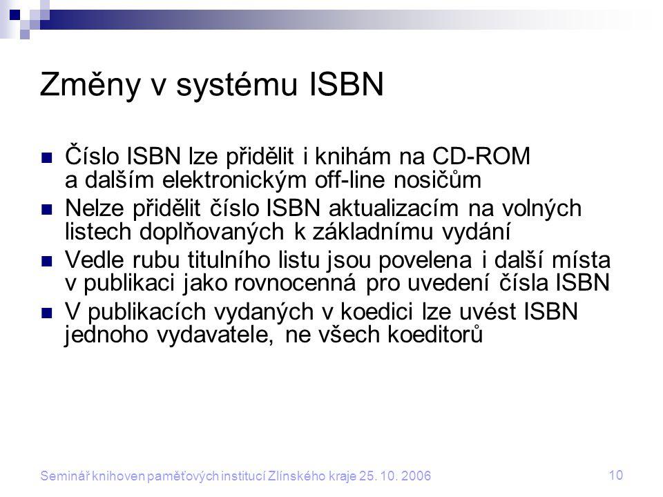 10 Seminář knihoven paměťových institucí Zlínského kraje 25. 10. 2006 Změny v systému ISBN Číslo ISBN lze přidělit i knihám na CD-ROM a dalším elektro