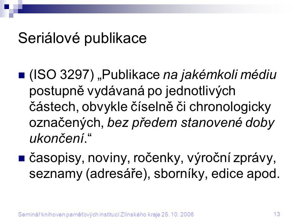 """13 Seminář knihoven paměťových institucí Zlínského kraje 25. 10. 2006 Seriálové publikace (ISO 3297) """"Publikace na jakémkoli médiu postupně vydávaná p"""