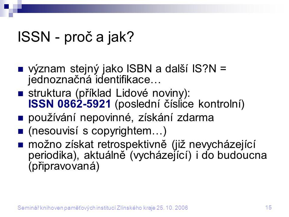 15 Seminář knihoven paměťových institucí Zlínského kraje 25. 10. 2006 ISSN - proč a jak? význam stejný jako ISBN a další IS?N = jednoznačná identifika