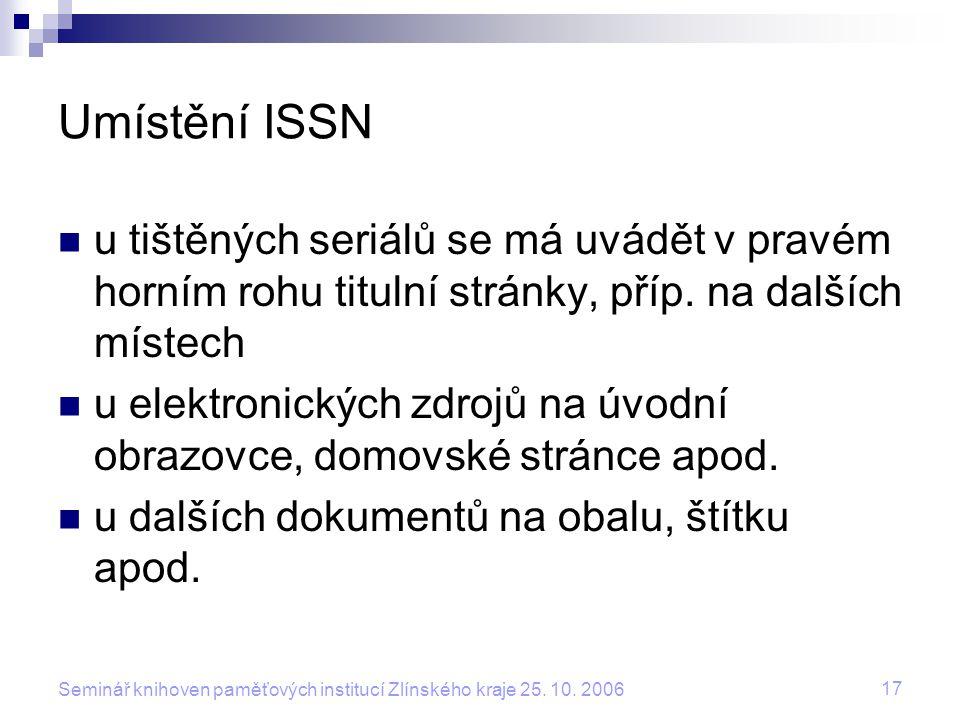 17 Seminář knihoven paměťových institucí Zlínského kraje 25. 10. 2006 Umístění ISSN u tištěných seriálů se má uvádět v pravém horním rohu titulní strá