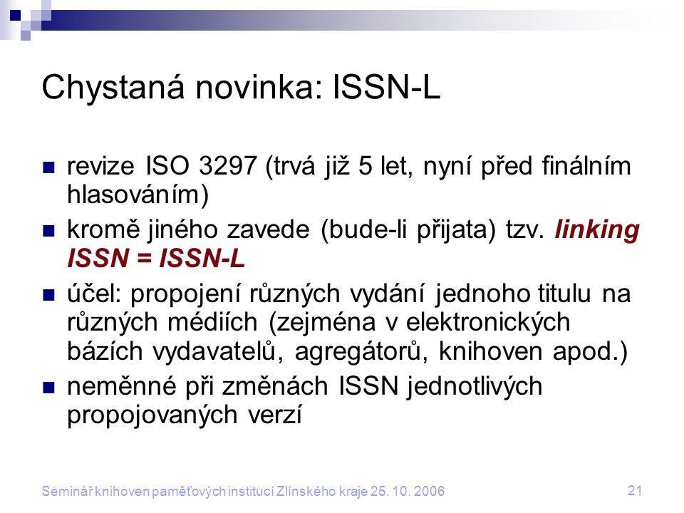 21 Seminář knihoven paměťových institucí Zlínského kraje 25. 10. 2006 Chystaná novinka: ISSN-L revize ISO 3297 (trvá již 5 let, nyní před finálním hla