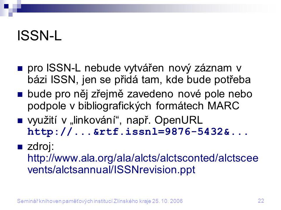 22 Seminář knihoven paměťových institucí Zlínského kraje 25. 10. 2006 ISSN-L pro ISSN-L nebude vytvářen nový záznam v bázi ISSN, jen se přidá tam, kde