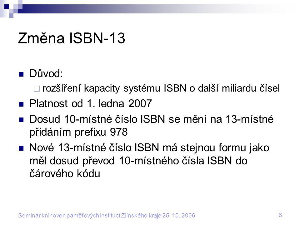 6 Seminář knihoven paměťových institucí Zlínského kraje 25. 10. 2006 Změna ISBN-13 Důvod:  rozšíření kapacity systému ISBN o další miliardu čísel Pla