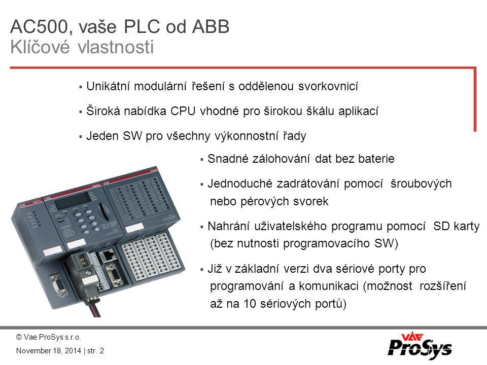 Hardware Centrály AC500 TypPaměť pro program Komunikační rozhraní ŽÁDNÉ / ETHERNET / ARCNET Rychlost cyklu 1000 instrukcí (ms) binar/word/plovoucí desetinná čárka PM57164KB- / ETH / -0,09 / 0,03 / 6 PM581256KB- / ETH / ARC0,07 / 0,07 / 1,6 PM582512KB- / ETH / ARC0,07 / 0,07 / 1,6 PM5902048KB- / ETH / ARC0,002 / 0,006 / 0,006 PM5914096- / ETH / ARC0,002 / 0,006 / 0,006 © Vae ProSys s.r.o.