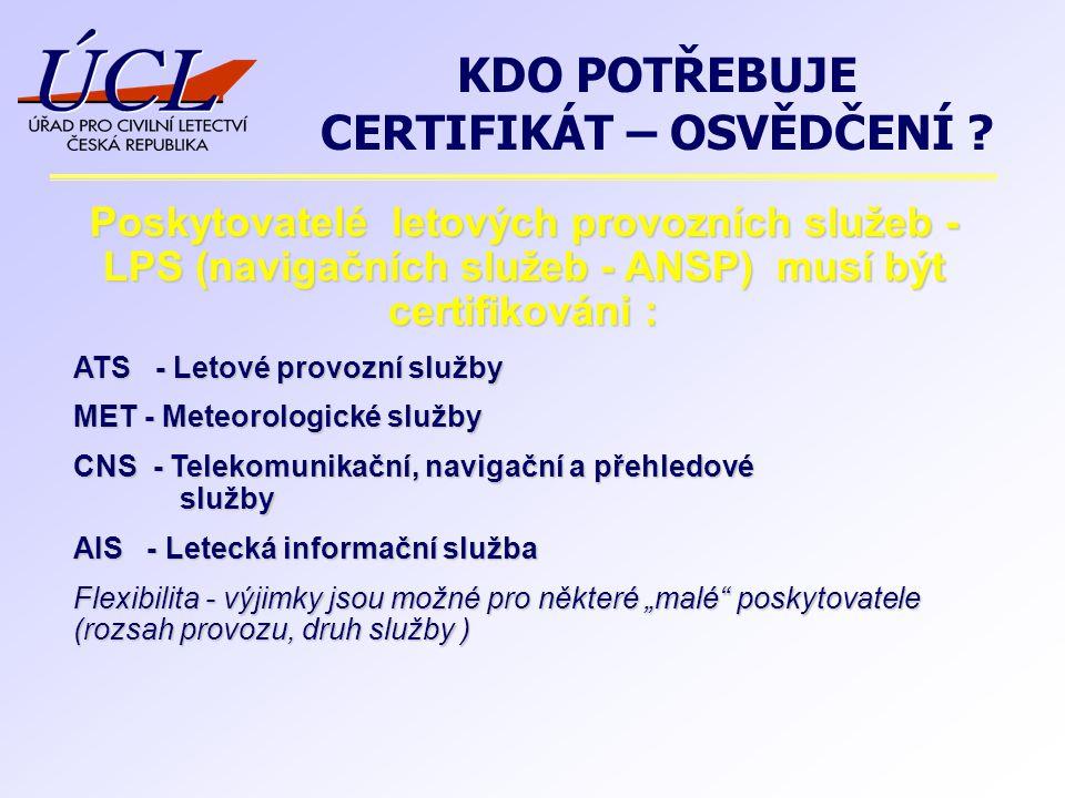 """Poskytovatelé letových provozních služeb - LPS (navigačních služeb - ANSP) musí být certifikováni : ATS - Letové provozní služby MET - Meteorologické služby CNS - Telekomunikační, navigační a přehledové služby AIS - Letecká informační služba Flexibilita - výjimky jsou možné pro některé """"malé poskytovatele (rozsah provozu, druh služby ) KDO POTŘEBUJE CERTIFIKÁT – OSVĚDČENÍ"""