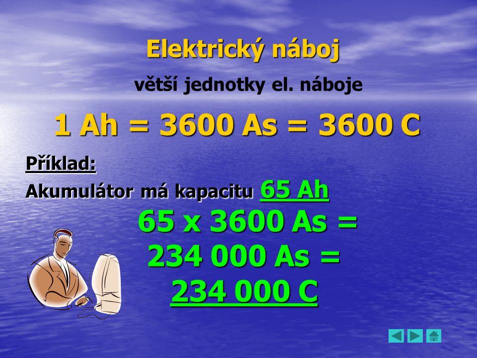 Elektrický náboj větší jednotky el. náboje 1 Ah = 3600 As = 3600 C Příklad: Akumulátor má kapacitu 65 Ah 65 x 3600 As = 65 x 3600 As = 234 000 As = 23