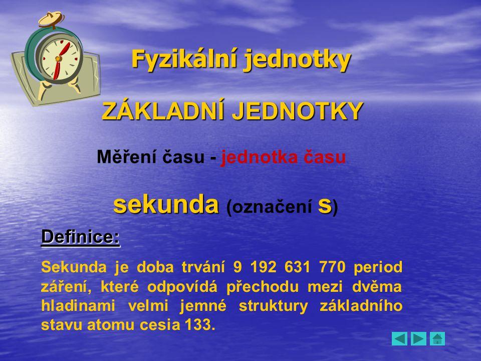 Fyzikální jednotky ZÁKLADNÍ JEDNOTKY Měření času - jednotka času sekundas sekunda (označení s ) Definice: Sekunda je doba trvání 9 192 631 770 period