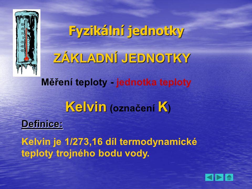 Fyzikální jednotky ZÁKLADNÍ JEDNOTKY Měření teploty - jednotka teploty KelvinK Kelvin (označení K ) Definice: Kelvin je 1/273,16 díl termodynamické te