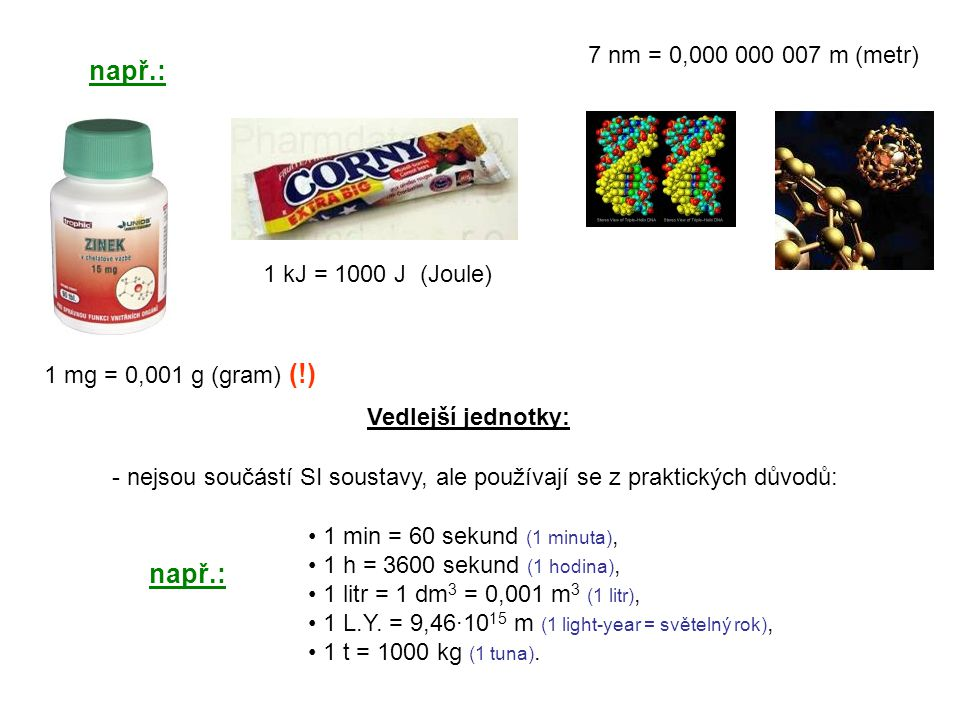 např.: 1 kJ = 1000 J (Joule) 1 mg = 0,001 g (gram) (!) 7 nm = 0,000 000 007 m (metr) Vedlejší jednotky: - nejsou součástí SI soustavy, ale používají se z praktických důvodů: 1 min = 60 sekund (1 minuta), 1 h = 3600 sekund (1 hodina), 1 litr = 1 dm 3 = 0,001 m 3 (1 litr), 1 L.Y.