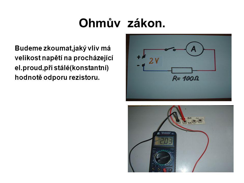 Ohmův zákon. Budeme zkoumat,jaký vliv má velikost napětí na procházející el.proud,při stálé(konstantní) hodnotě odporu rezistoru.