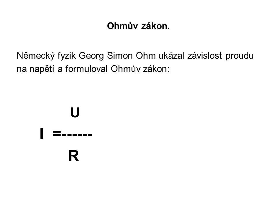 Ohmův zákon. Německý fyzik Georg Simon Ohm ukázal závislost proudu na napětí a formuloval Ohmův zákon: U I =------ R