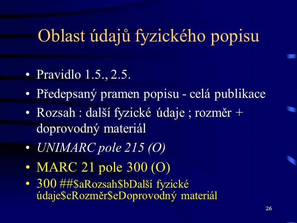 26 Oblast údajů fyzického popisu Pravidlo 1.5., 2.5. Předepsaný pramen popisu - celá publikace Rozsah : další fyzické údaje ; rozměr + doprovodný mate