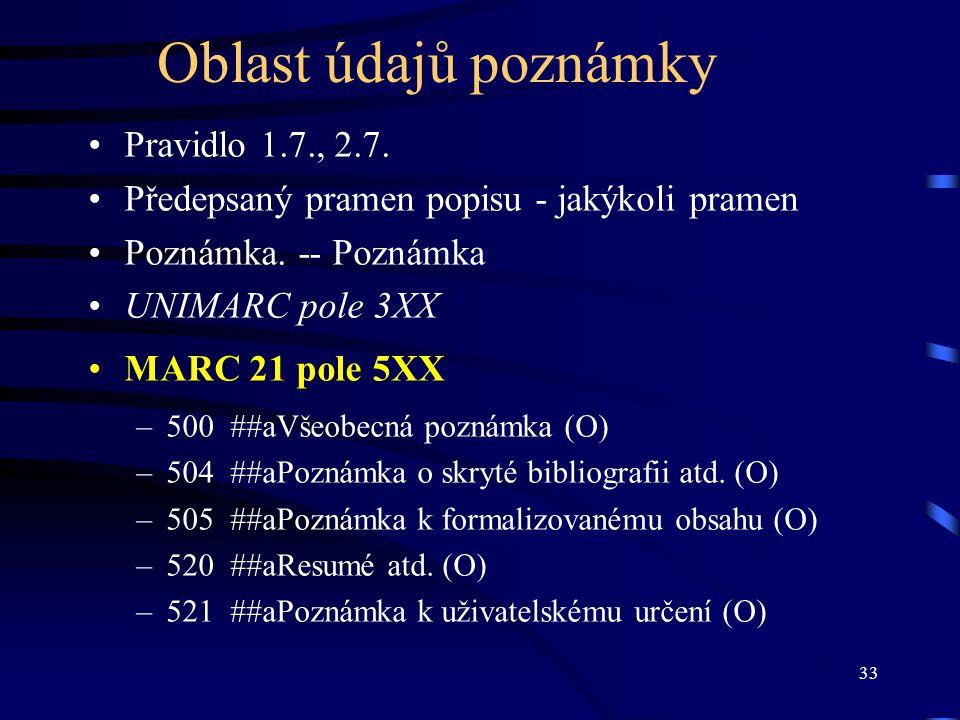 33 Oblast údajů poznámky Pravidlo 1.7., 2.7. Předepsaný pramen popisu - jakýkoli pramen Poznámka. -- Poznámka UNIMARC pole 3XX MARC 21 pole 5XX –500 #