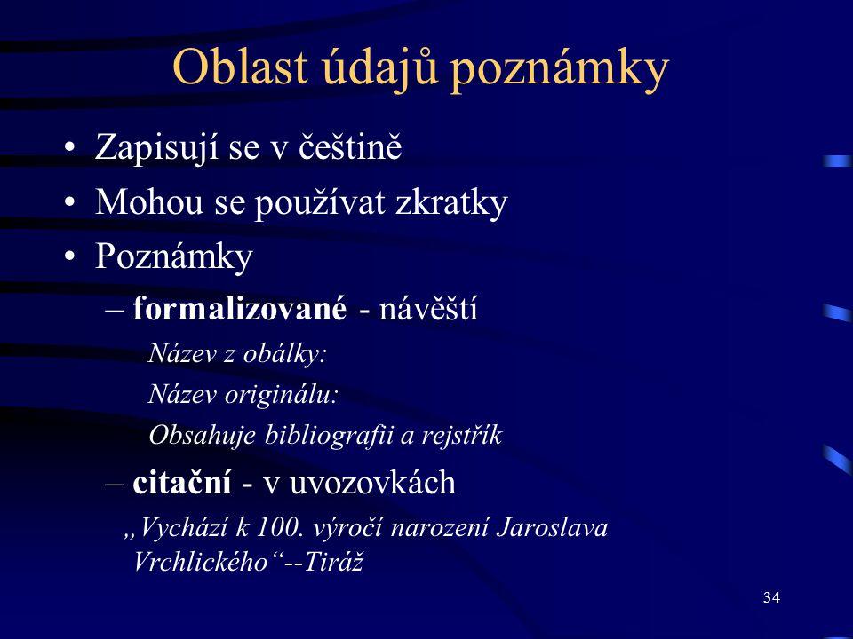 34 Oblast údajů poznámky Zapisují se v češtině Mohou se používat zkratky Poznámky –formalizované - návěští Název z obálky: Název originálu: Obsahuje b