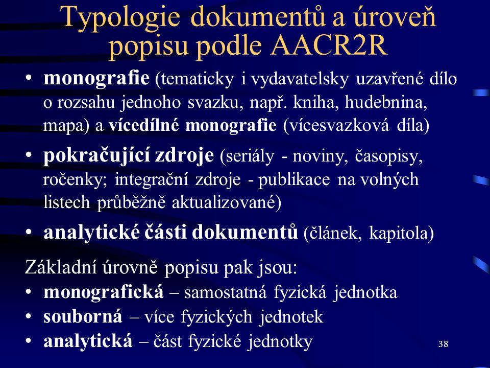 38 Typologie dokumentů a úroveň popisu podle AACR2R monografie (tematicky i vydavatelsky uzavřené dílo o rozsahu jednoho svazku, např. kniha, hudebnin