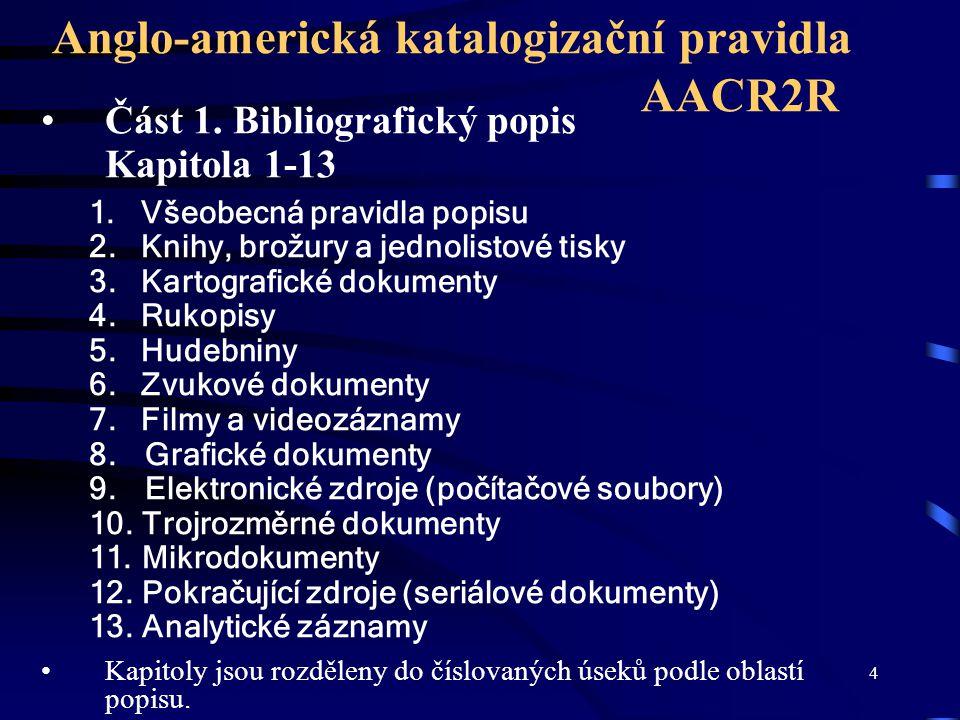 4 Anglo-americká katalogizační pravidla AACR2R Část 1. Bibliografický popis Kapitola 1-13 1. Všeobecná pravidla popisu 2. Knihy, brožury a jednolistov