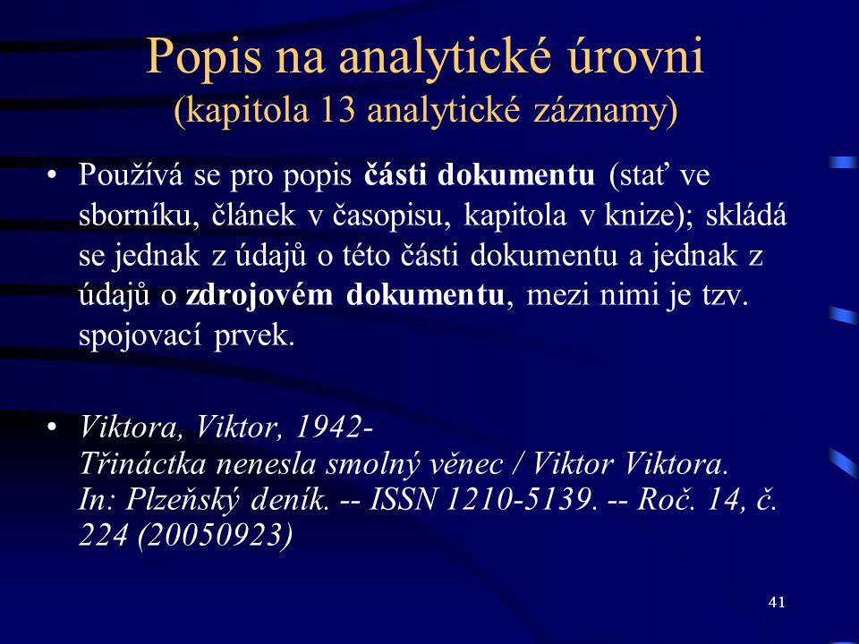 41 Popis na analytické úrovni (kapitola 13 analytické záznamy) Používá se pro popis části dokumentu (stať ve sborníku, článek v časopisu, kapitola v k