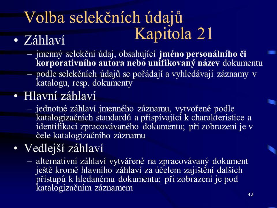 42 Volba selekčních údajů Kapitola 21 Záhlaví –jmenný selekční údaj, obsahující jméno personálního či korporativního autora nebo unifikovaný název dok