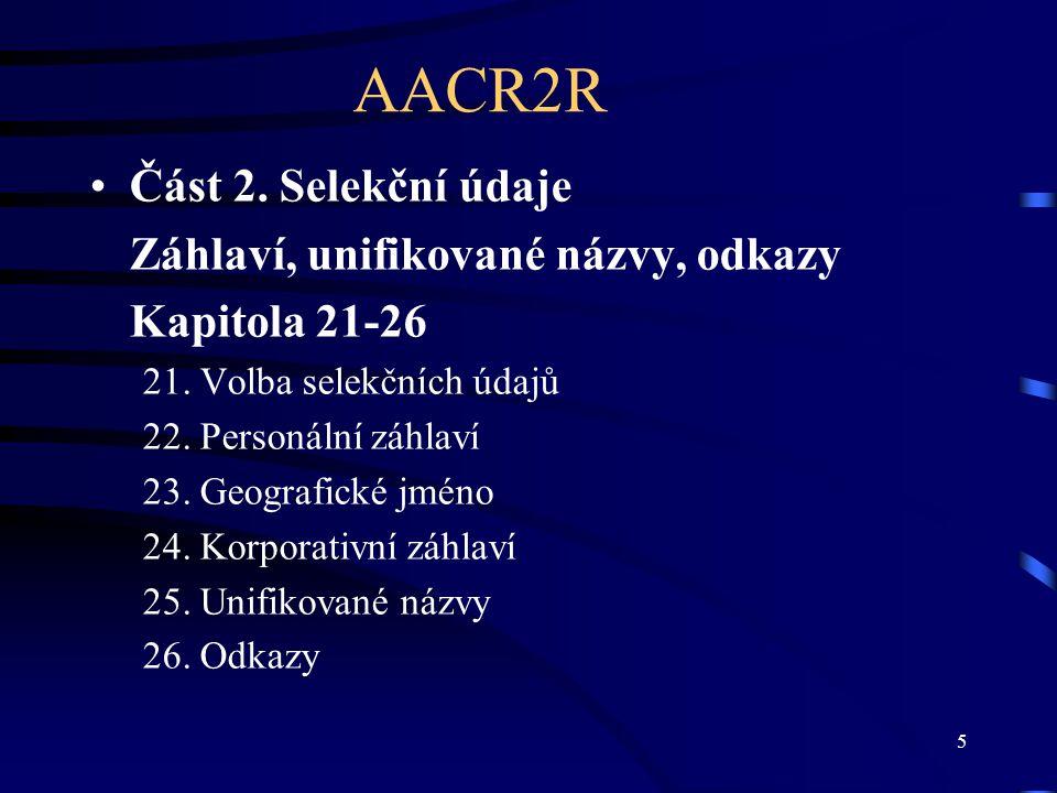 5 AACR2R Část 2. Selekční údaje Záhlaví, unifikované názvy, odkazy Kapitola 21-26 21. Volba selekčních údajů 22. Personální záhlaví 23. Geografické jm