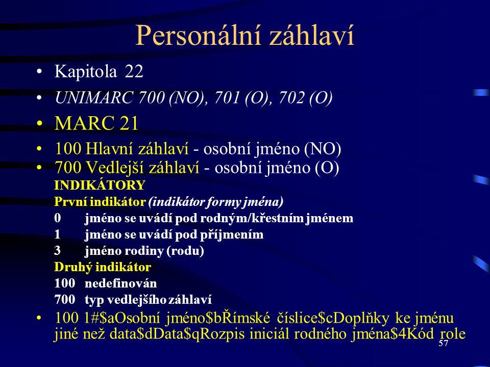 57 Personální záhlaví Kapitola 22 UNIMARC 700 (NO), 701 (O), 702 (O) MARC 21 100 Hlavní záhlaví - osobní jméno (NO) 700 Vedlejší záhlaví - osobní jmén