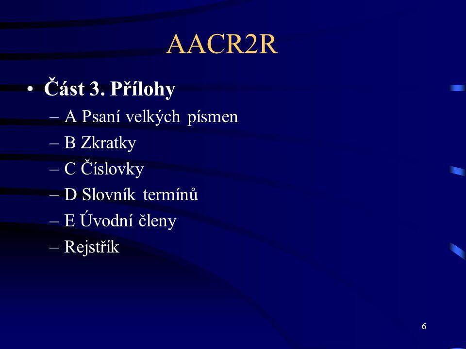 6 AACR2R Část 3. Přílohy –A Psaní velkých písmen –B Zkratky –C Číslovky –D Slovník termínů –E Úvodní členy –Rejstřík
