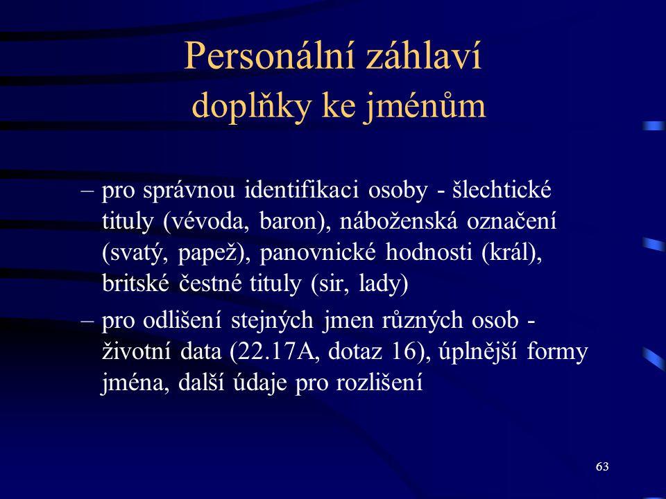 63 Personální záhlaví doplňky ke jménům –pro správnou identifikaci osoby - šlechtické tituly (vévoda, baron), náboženská označení (svatý, papež), pano
