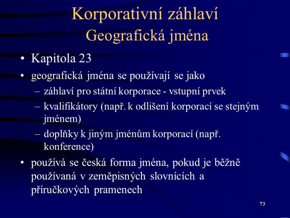 73 Korporativní záhlaví Geografická jména Kapitola 23 geografická jména se používají se jako –záhlaví pro státní korporace - vstupní prvek –kvalifikát