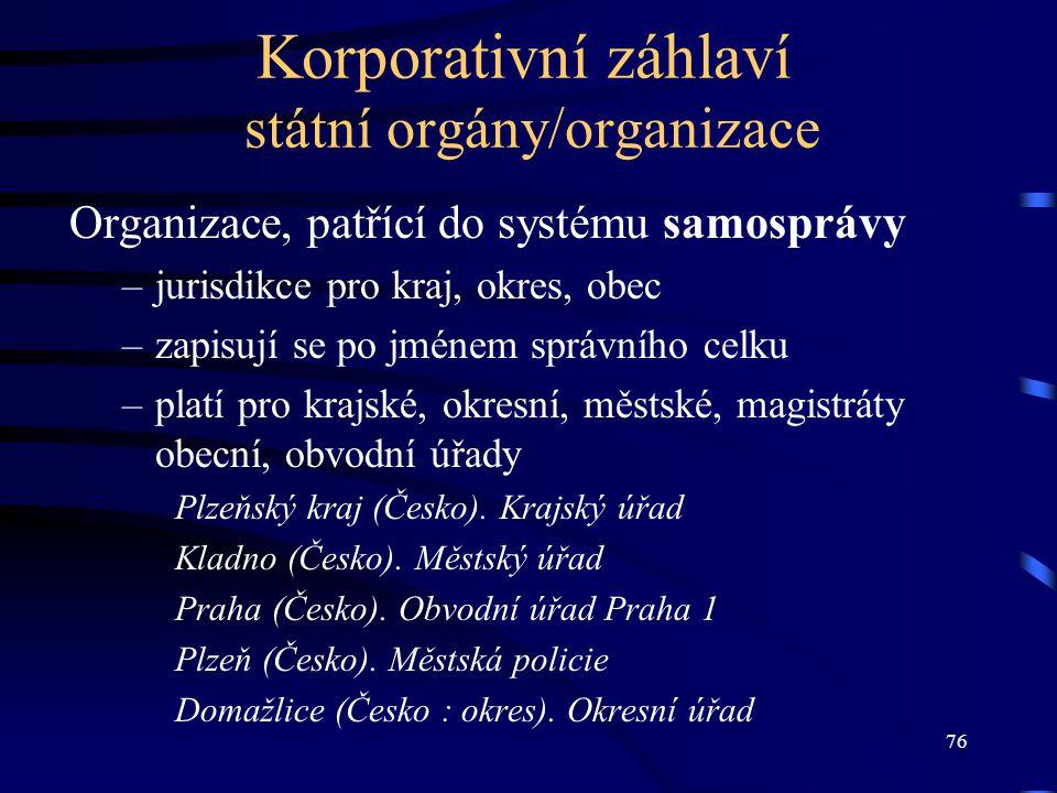 76 Korporativní záhlaví státní orgány/organizace Organizace, patřící do systému samosprávy –jurisdikce pro kraj, okres, obec –zapisují se po jménem sp
