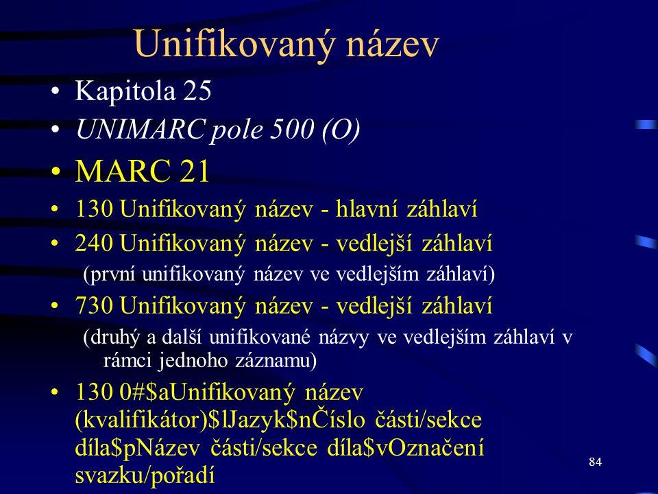 84 Unifikovaný název Kapitola 25 UNIMARC pole 500 (O) MARC 21 130 Unifikovaný název - hlavní záhlaví 240 Unifikovaný název - vedlejší záhlaví (první u