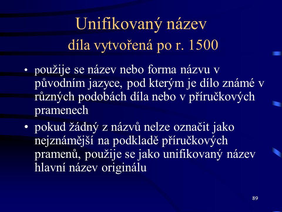 89 Unifikovaný název díla vytvořená po r. 1500 p oužije se název nebo forma názvu v původním jazyce, pod kterým je dílo známé v různých podobách díla