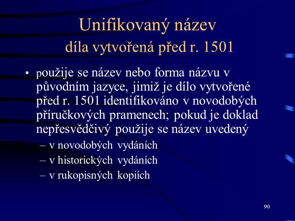 90 Unifikovaný název díla vytvořená před r. 1501 p oužije se název nebo forma názvu v původním jazyce, jimiž je dílo vytvořené před r. 1501 identifiko