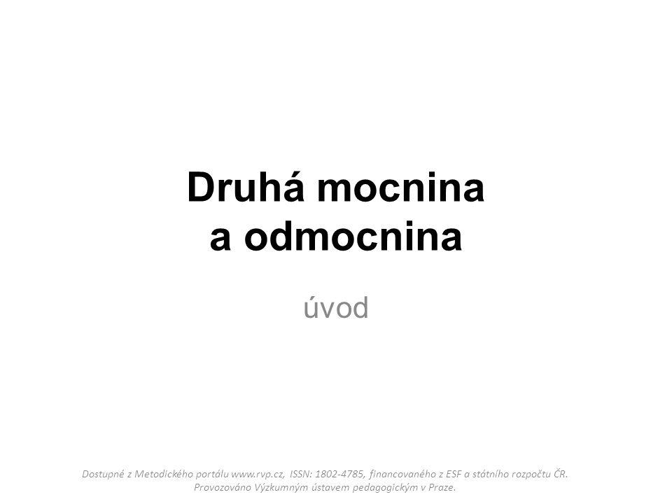 Druhá mocnina a odmocnina úvod Dostupné z Metodického portálu www.rvp.cz, ISSN: 1802-4785, financovaného z ESF a státního rozpočtu ČR.