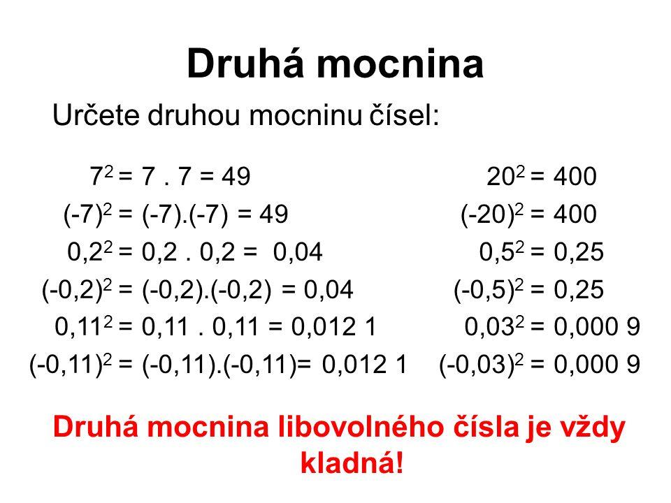 Druhá mocnina 7 2 = (-7) 2 = 0,2 2 = (-0,2) 2 = 0,11 2 = (-0,11) 2 = Určete druhou mocninu čísel: 7. 7 = 49 (-7).(-7) = 49 0,2. = 0,04 (-0,2).(-0,2) =