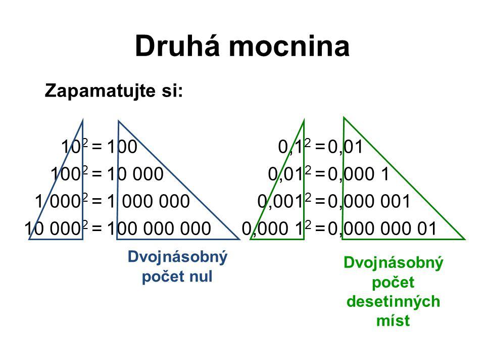 Druhá mocnina 10 2 = 100 2 = 1 000 2 = 10 000 2 = 100 10 000 1 000 000 100 000 000 0,1 2 = 0,01 2 = 0,001 2 = 0,000 1 2 = 0,01 0,000 1 0,000 001 0,000 000 01 Dvojnásobný počet nul Dvojnásobný počet desetinných míst Zapamatujte si: